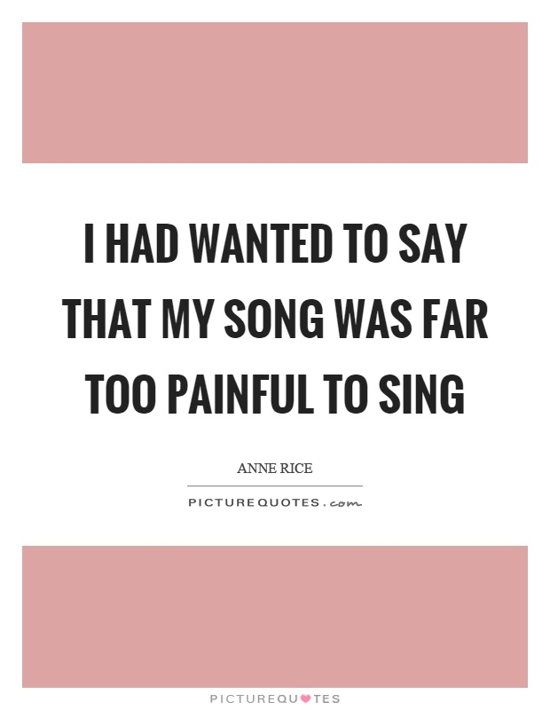 I had wanted to say that my song was far too painful to sing Picture Quote #1
