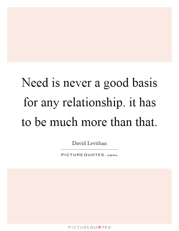 Need is never a good basis for any relationship. it has to be much more than that Picture Quote #1