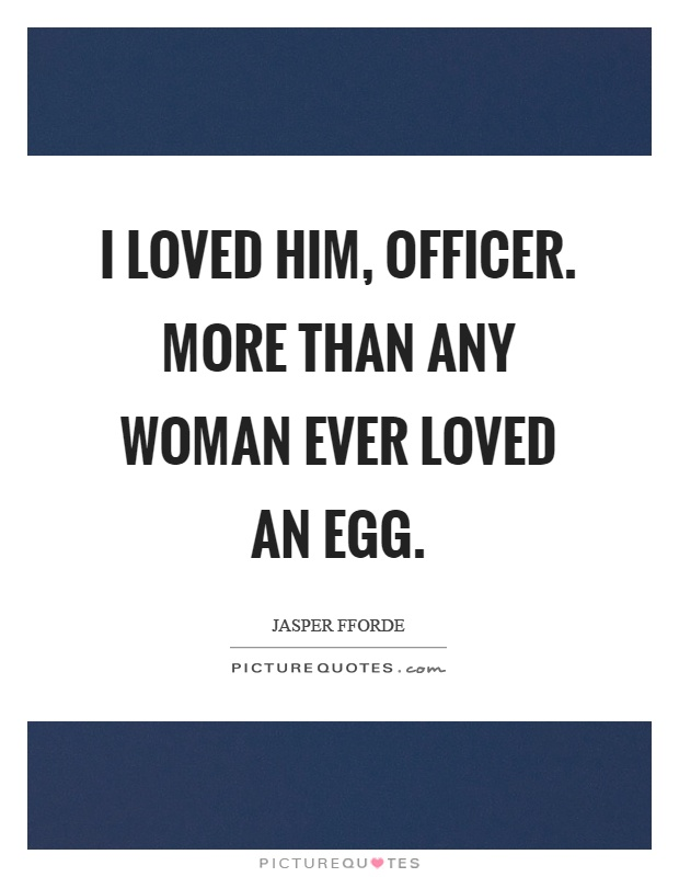 I loved him, officer. More than any woman ever loved an egg Picture Quote #1