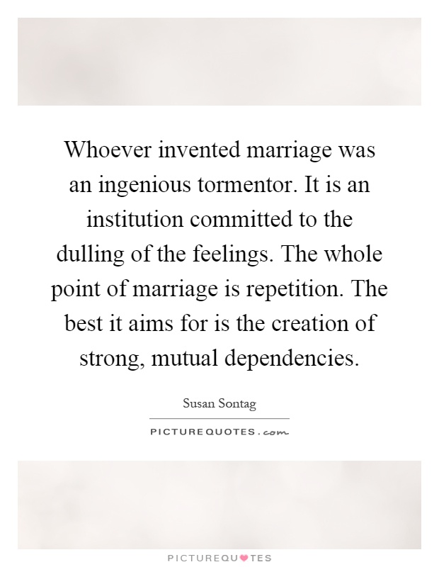 Whoever invented marriage was an ingenious tormentor. It is an institution committed to the dulling of the feelings. The whole point of marriage is repetition. The best it aims for is the creation of strong, mutual dependencies Picture Quote #1