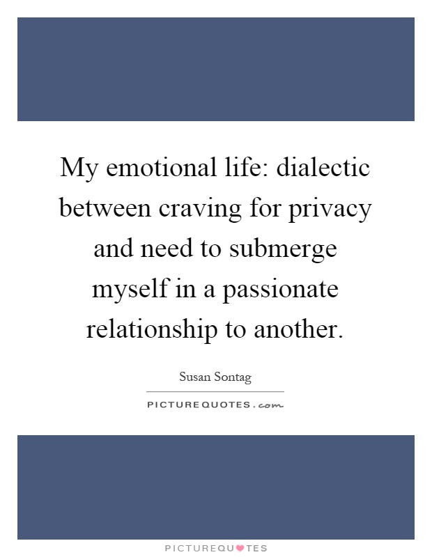 My emotional life: dialectic between craving for privacy and need to submerge myself in a passionate relationship to another Picture Quote #1