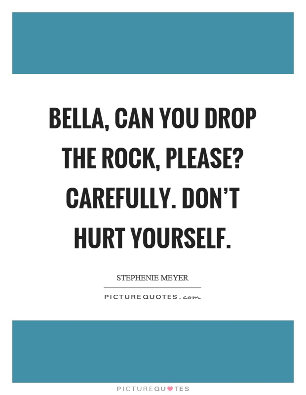 Bella, can you drop the rock, please? Carefully. Don't hurt yourself Picture Quote #1
