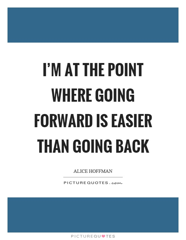 I'm at the point where going forward is easier than going back Picture Quote #1