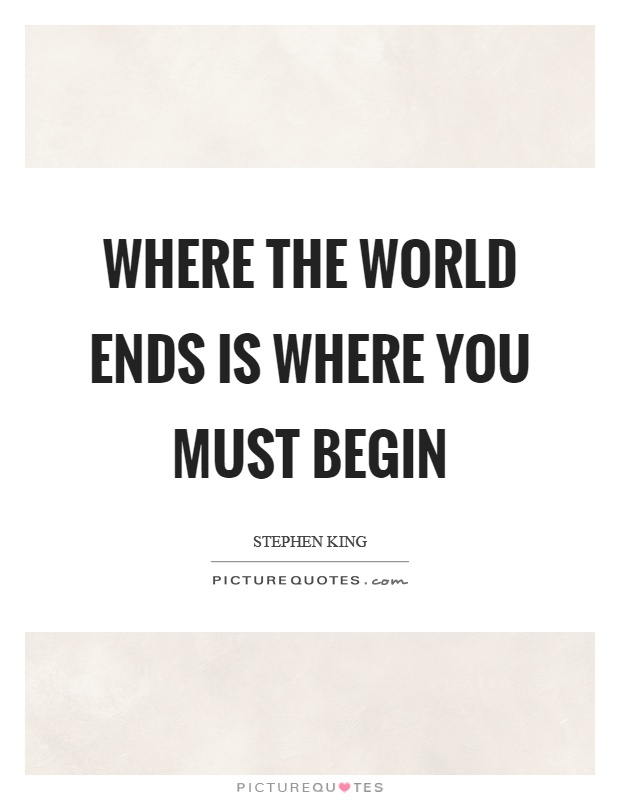 Where the world ends is where you must begin Picture Quote #1
