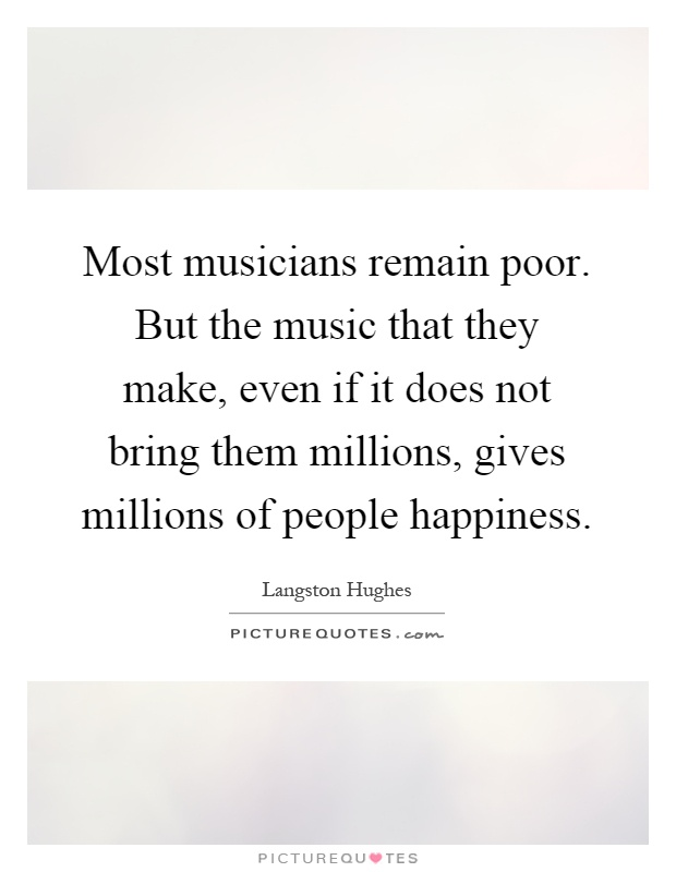 Most musicians remain poor. But the music that they make, even if it does not bring them millions, gives millions of people happiness Picture Quote #1