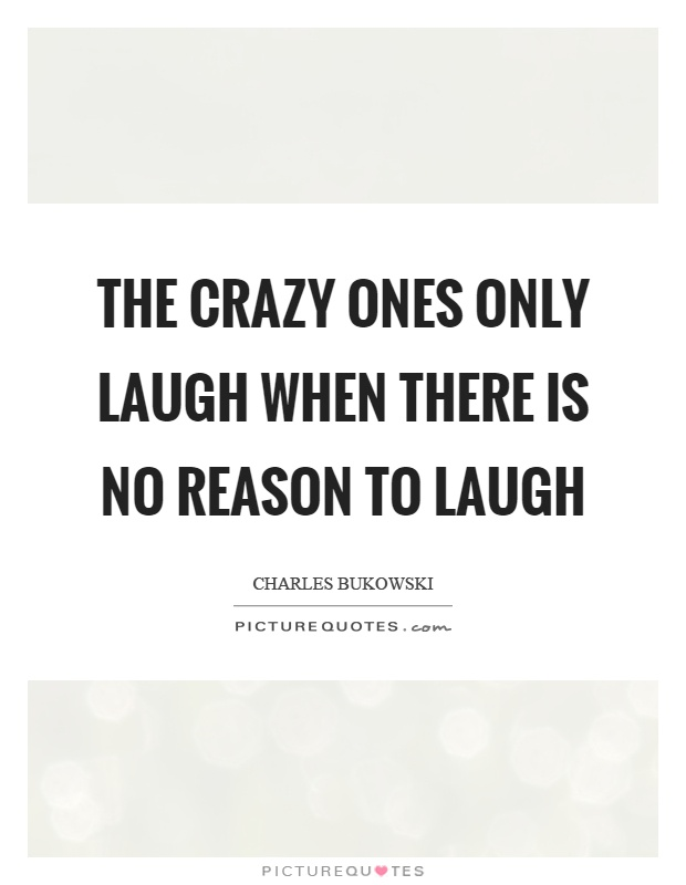The crazy ones only laugh when there is no reason to laugh Picture Quote #1