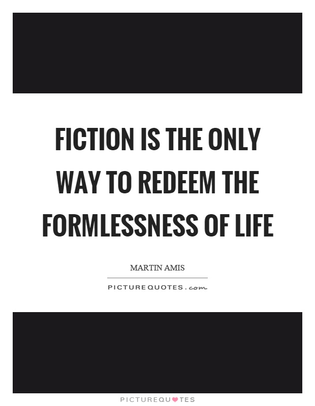 Fiction is the only way to redeem the formlessness of life Picture Quote #1