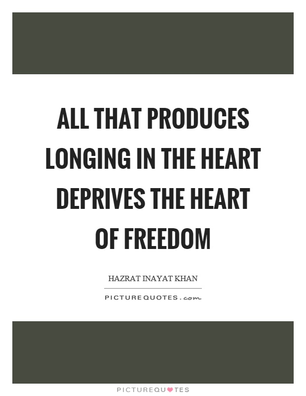 All that produces longing in the heart deprives the heart of freedom Picture Quote #1