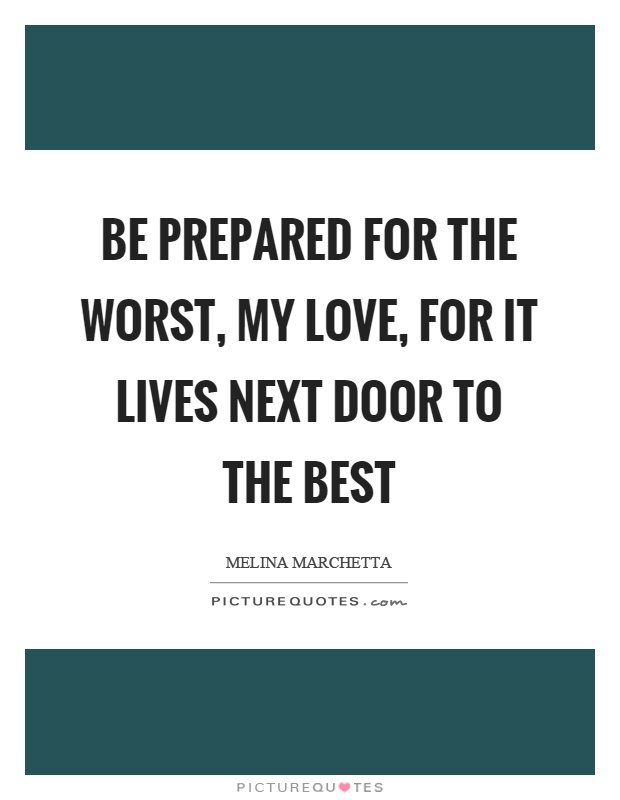 Be prepared for the worst, my love, for it lives next door to the best Picture Quote #1