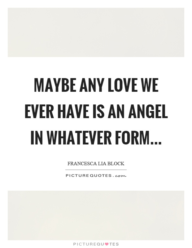 Maybe any love we ever have is an angel in whatever form Picture Quote #1