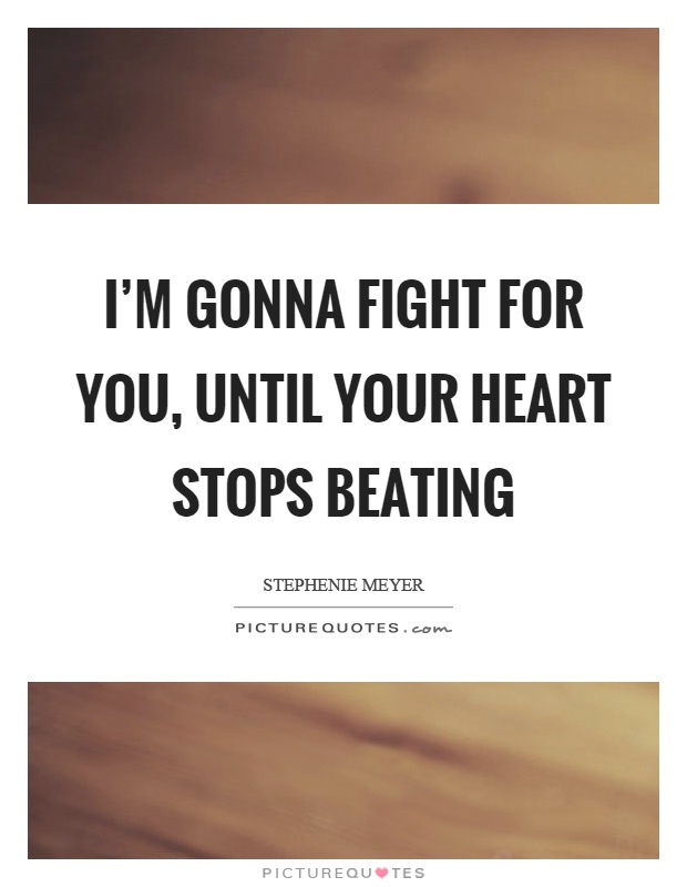 I'm gonna fight for you, until your heart stops beating Picture Quote #1