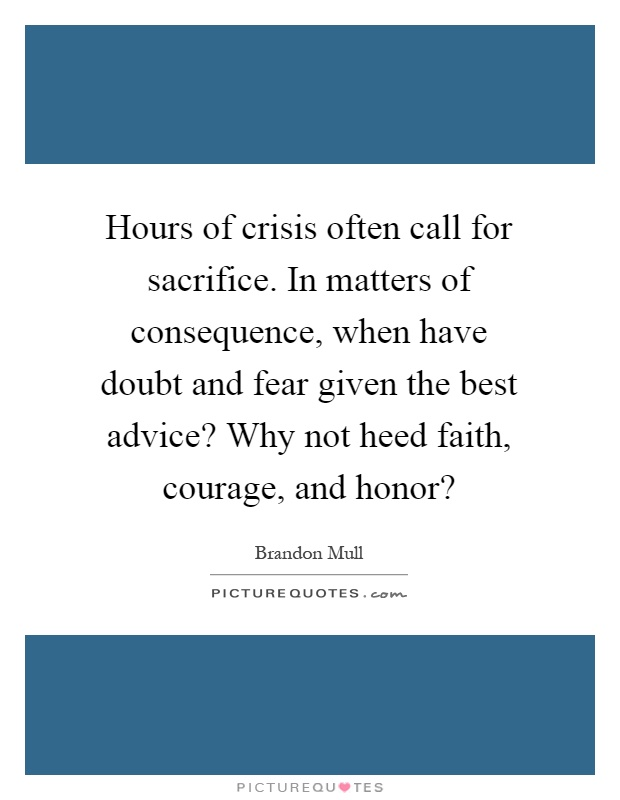 Hours of crisis often call for sacrifice. In matters of consequence, when have doubt and fear given the best advice? Why not heed faith, courage, and honor? Picture Quote #1