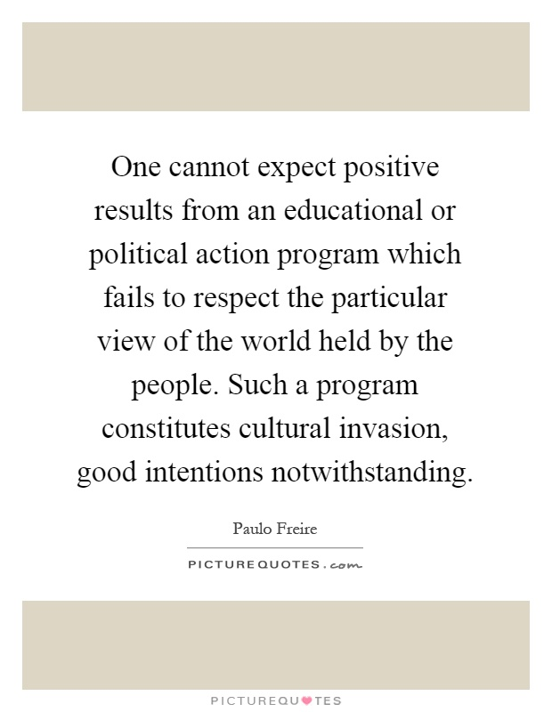 One cannot expect positive results from an educational or political action program which fails to respect the particular view of the world held by the people. Such a program constitutes cultural invasion, good intentions notwithstanding Picture Quote #1