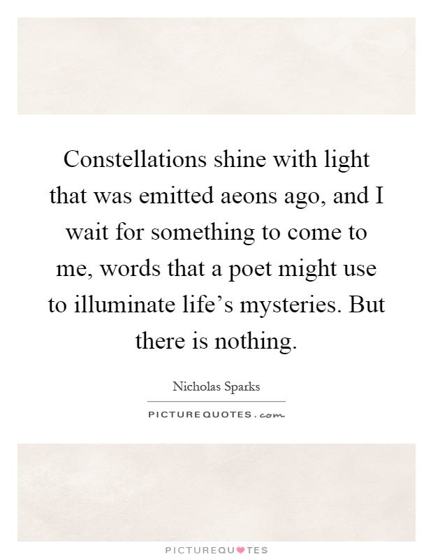 Constellations shine with light that was emitted aeons ago, and I wait for something to come to me, words that a poet might use to illuminate life's mysteries. But there is nothing Picture Quote #1