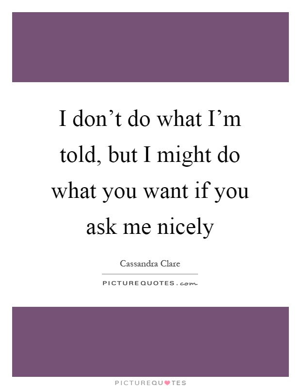 I don't do what I'm told, but I might do what you want if you ask me nicely Picture Quote #1