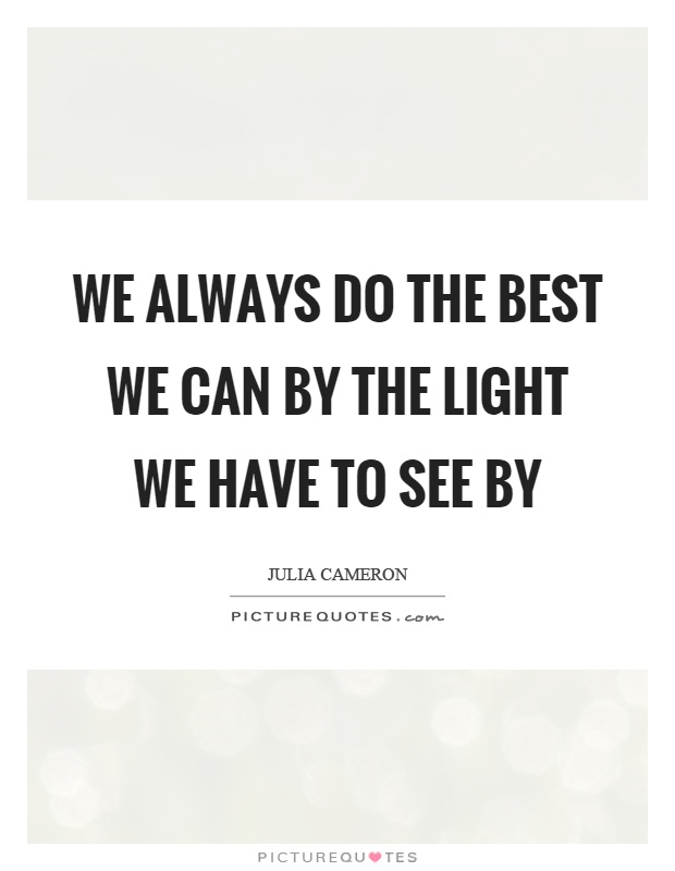 We always do the best we can by the light we have to see by Picture Quote #1
