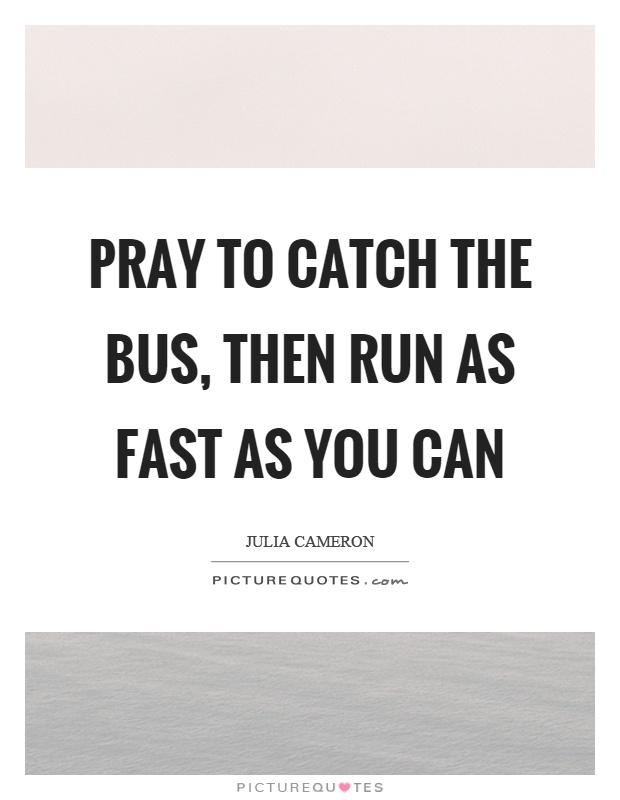 Pray to catch the bus, then run as fast as you can Picture Quote #1