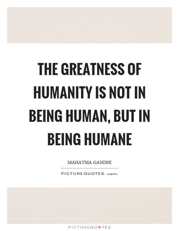 The greatness of humanity is not in being human, but in being humane Picture Quote #1