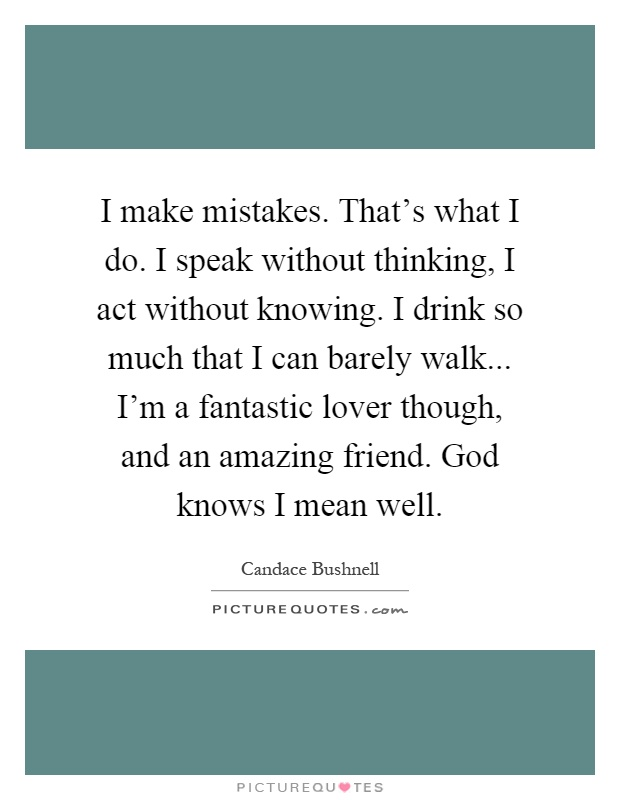 I make mistakes. That's what I do. I speak without thinking, I act without knowing. I drink so much that I can barely walk... I'm a fantastic lover though, and an amazing friend. God knows I mean well Picture Quote #1