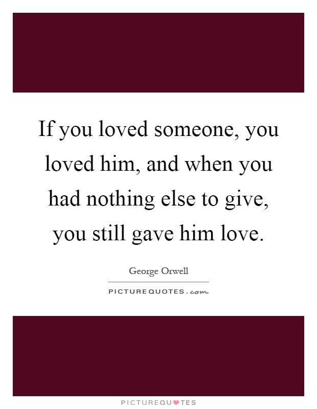 If you loved someone, you loved him, and when you had nothing else to give, you still gave him love Picture Quote #1