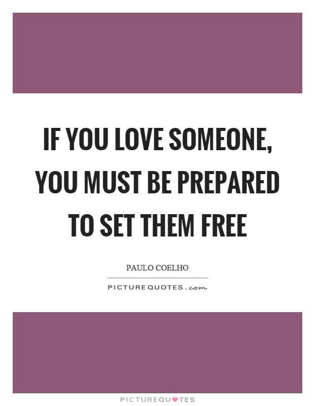 If you love someone, you must be prepared to set them free Picture Quote #1