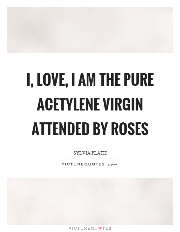 I, love, I am the pure acetylene virgin attended by roses Picture Quote #1