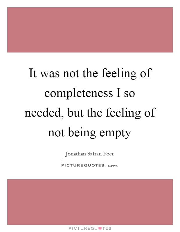 It was not the feeling of completeness I so needed, but the feeling of not being empty Picture Quote #1