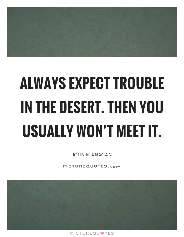 Always expect trouble in the desert. Then you usually won't meet it Picture Quote #1