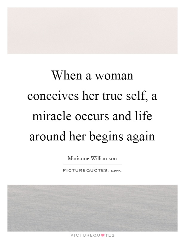 When a woman conceives her true self, a miracle occurs and life around her begins again Picture Quote #1