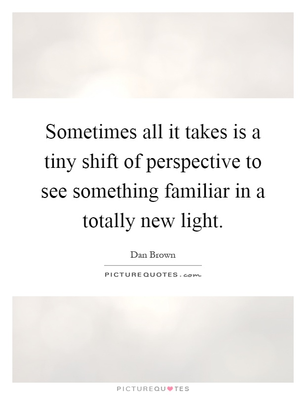 Sometimes all it takes is a tiny shift of perspective to see something familiar in a totally new light Picture Quote #1