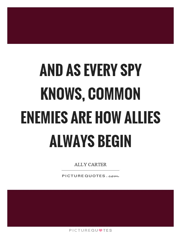 And as every spy knows, common enemies are how allies always begin Picture Quote #1