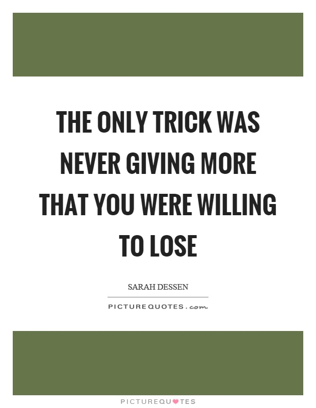 The only trick was never giving more that you were willing to lose Picture Quote #1