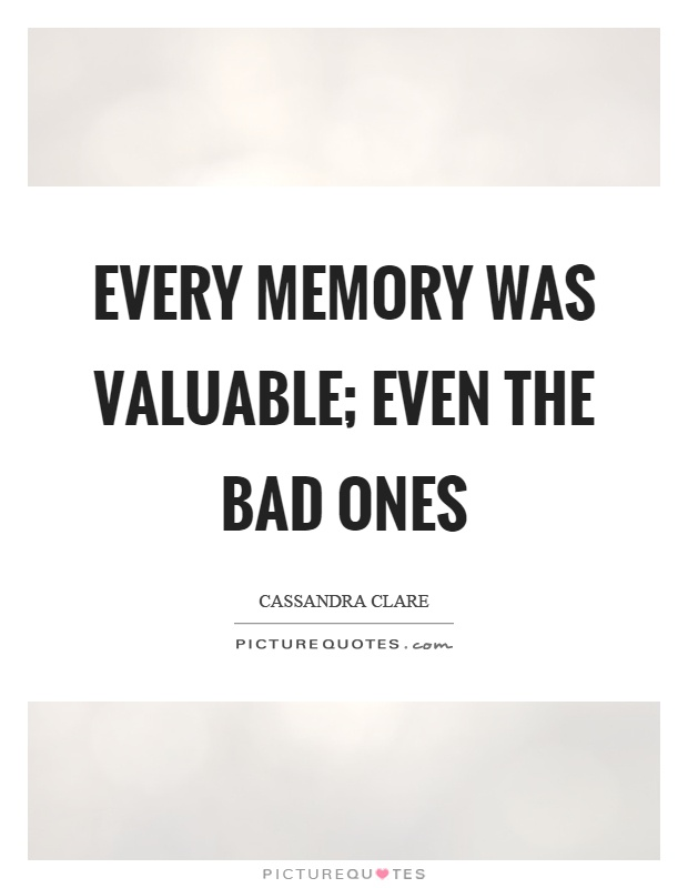 Every memory was valuable; even the bad ones Picture Quote #1