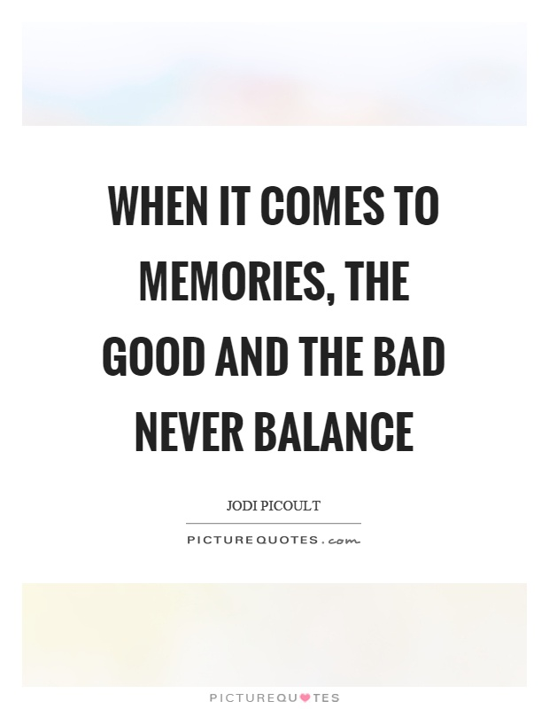 When it comes to memories, the good and the bad never balance Picture Quote #1