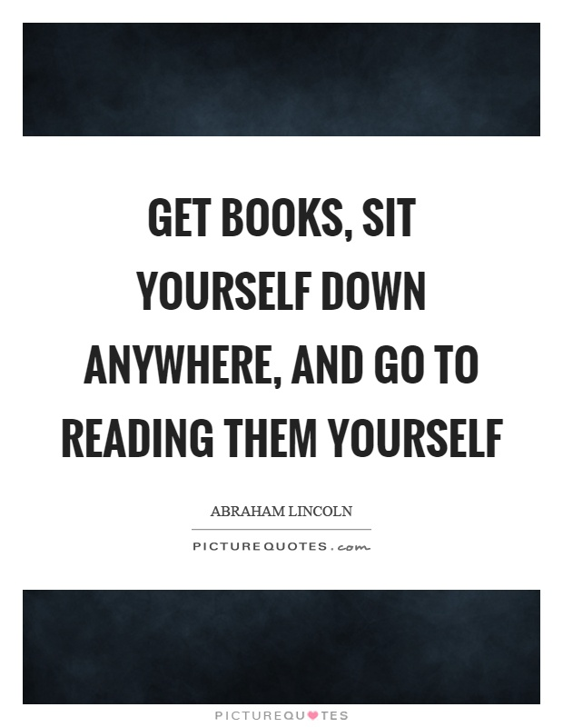 Get books, sit yourself down anywhere, and go to reading them yourself Picture Quote #1
