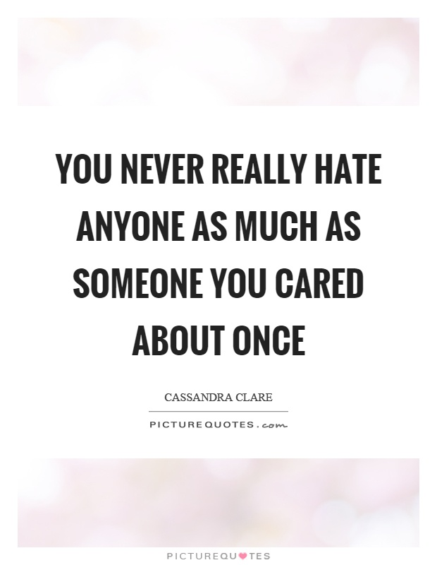 You never really hate anyone as much as someone you cared about once Picture Quote #1