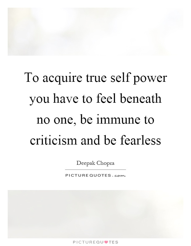 To acquire true self power you have to feel beneath no one, be immune to criticism and be fearless Picture Quote #1