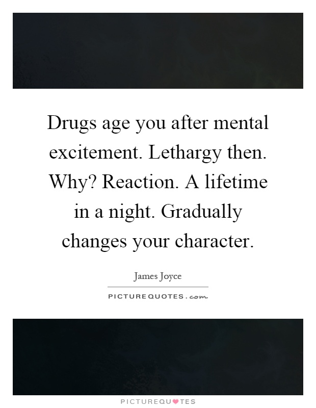 Drugs age you after mental excitement. Lethargy then. Why? Reaction. A lifetime in a night. Gradually changes your character Picture Quote #1