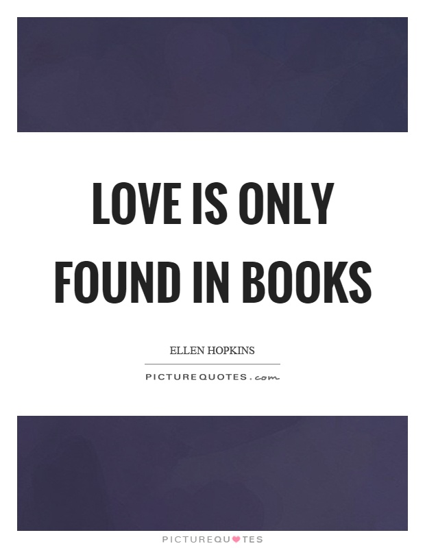 Love is only found in books Picture Quote #1