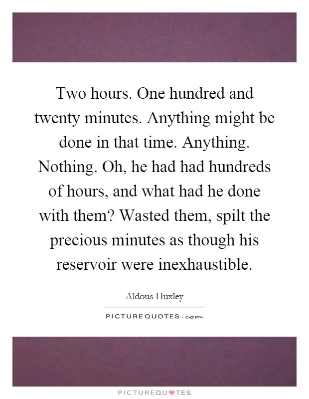 Two hours. One hundred and twenty minutes. Anything might be done in that time. Anything. Nothing. Oh, he had had hundreds of hours, and what had he done with them? Wasted them, spilt the precious minutes as though his reservoir were inexhaustible Picture Quote #1