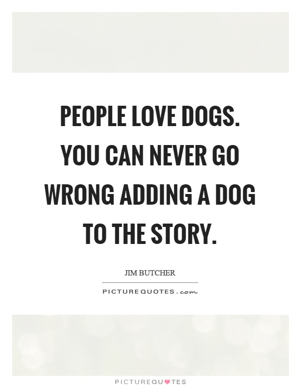 People love dogs. You can never go wrong adding a dog to the story Picture Quote #1