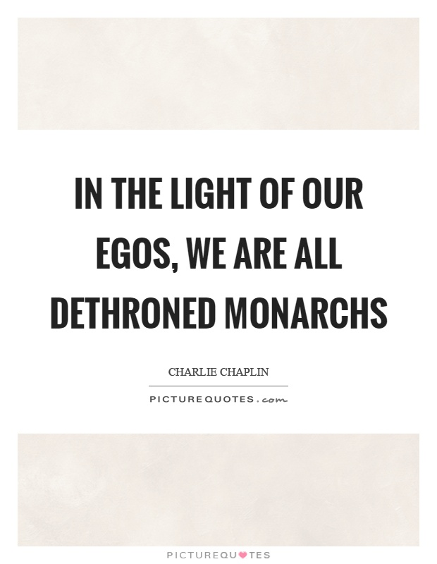In the light of our egos, we are all dethroned monarchs Picture Quote #1