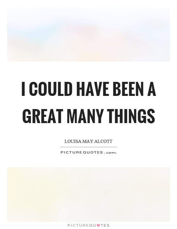 I could have been a great many things Picture Quote #1