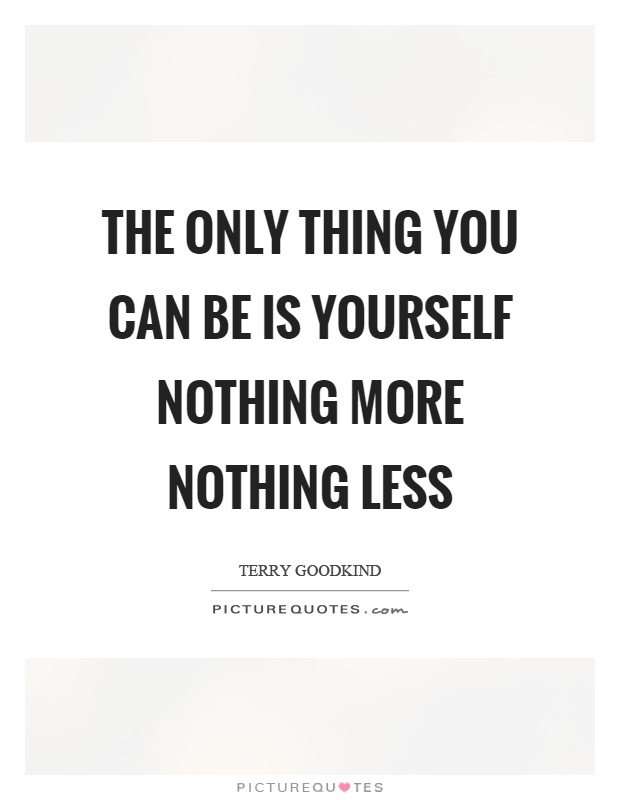 The only thing you can be is yourself nothing more nothing less Picture Quote #1