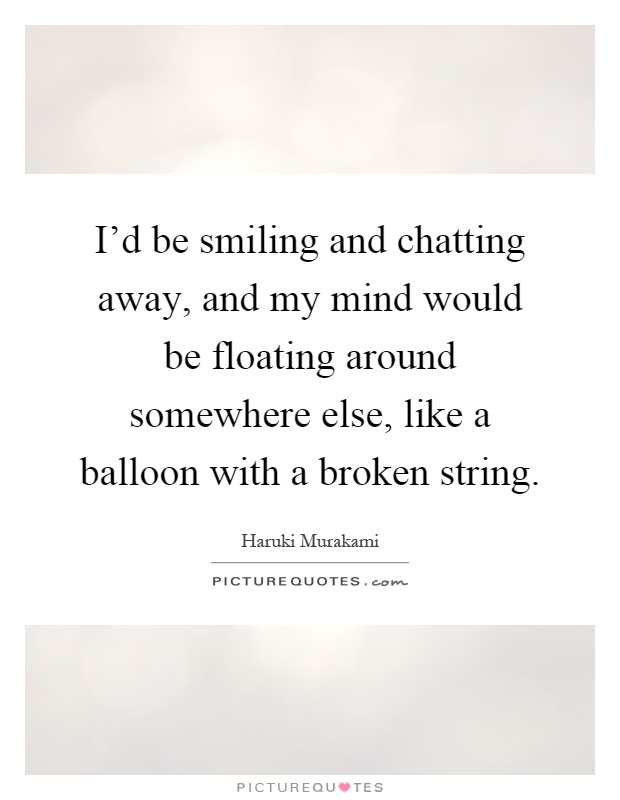 I'd be smiling and chatting away, and my mind would be floating around somewhere else, like a balloon with a broken string Picture Quote #1