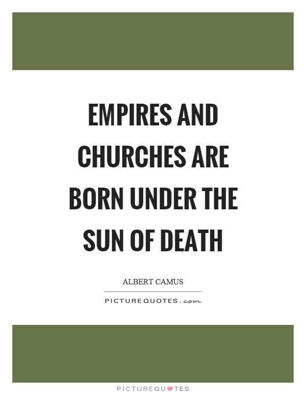 Empires and churches are born under the sun of death Picture Quote #1
