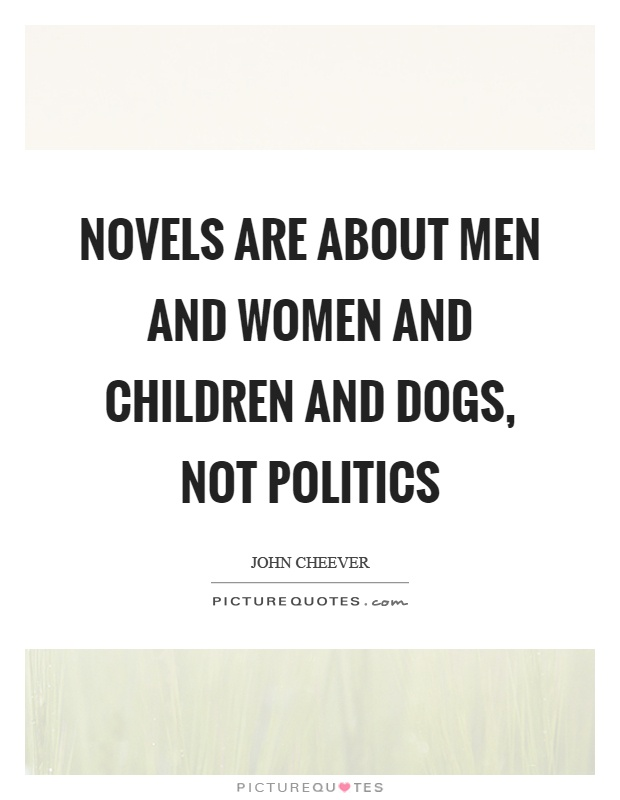 Novels are about men and women and children and dogs, not politics Picture Quote #1