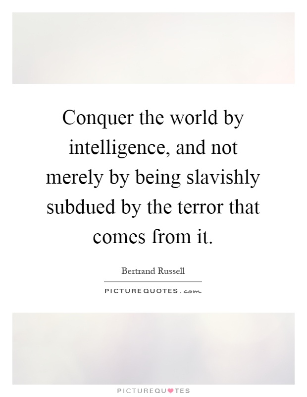 Conquer the world by intelligence, and not merely by being slavishly subdued by the terror that comes from it Picture Quote #1