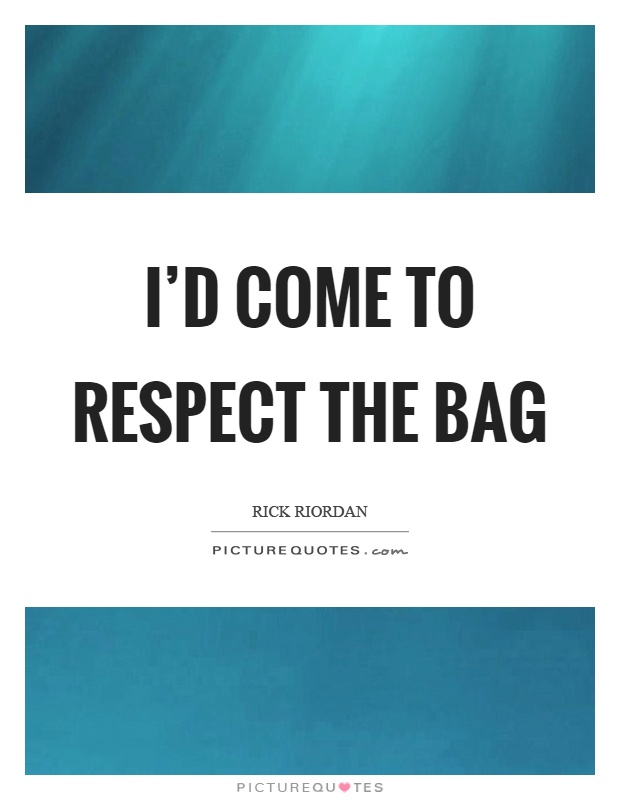 I'd come to respect the bag Picture Quote #1