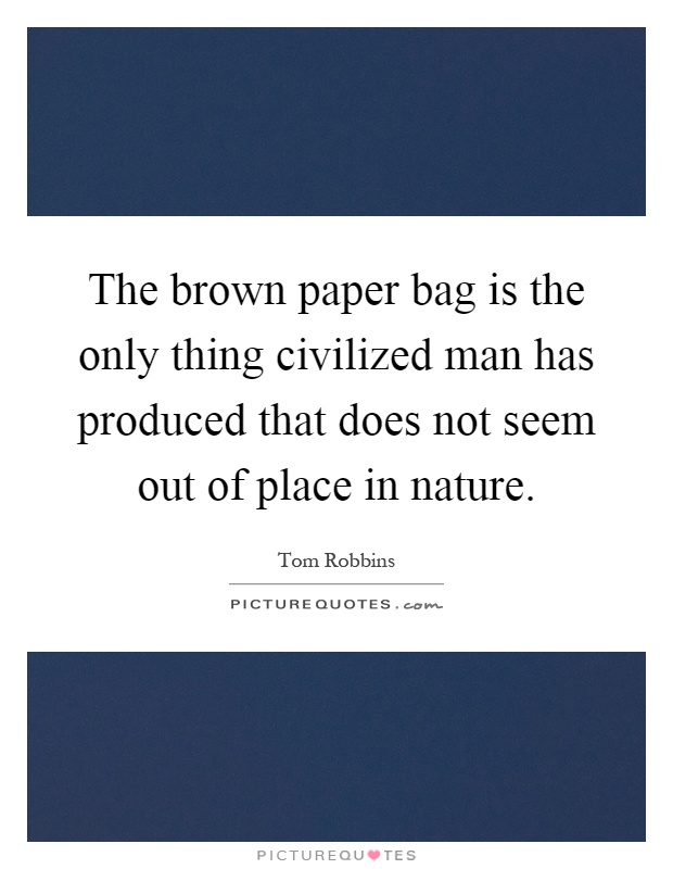The brown paper bag is the only thing civilized man has produced that does not seem out of place in nature Picture Quote #1